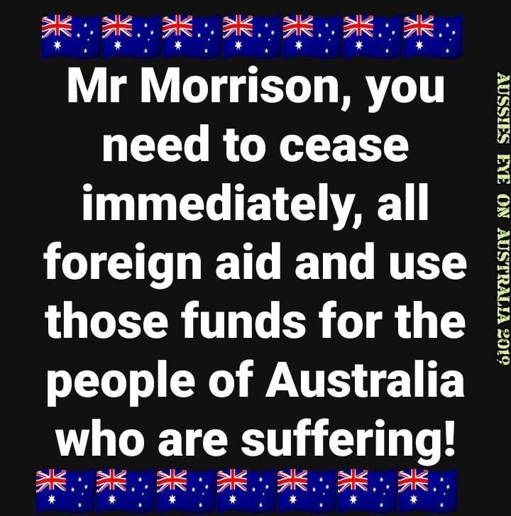 Australian citizens have had enough. Our own people are suffering because of floods, droughts, homeless, hardships etc and we give away over $4 Billion mostly to scum Islamic and African nations. These heathens and violent people do not care in the slightest about all we do to assist them. It must stop and all Aid monies be spent in Australia. If China want to move in and fill the void created if we no longer hand over money then big deal, let them.
